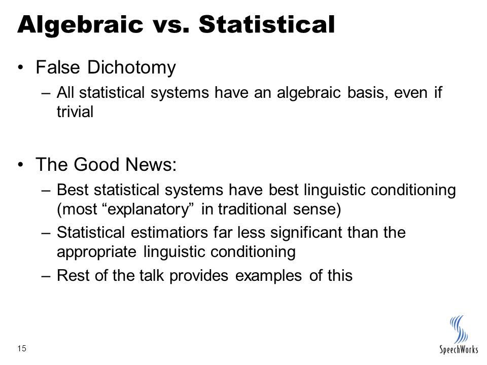 15 Algebraic vs. Statistical False Dichotomy –All statistical systems have an algebraic basis, even if trivial The Good News: –Best statistical system