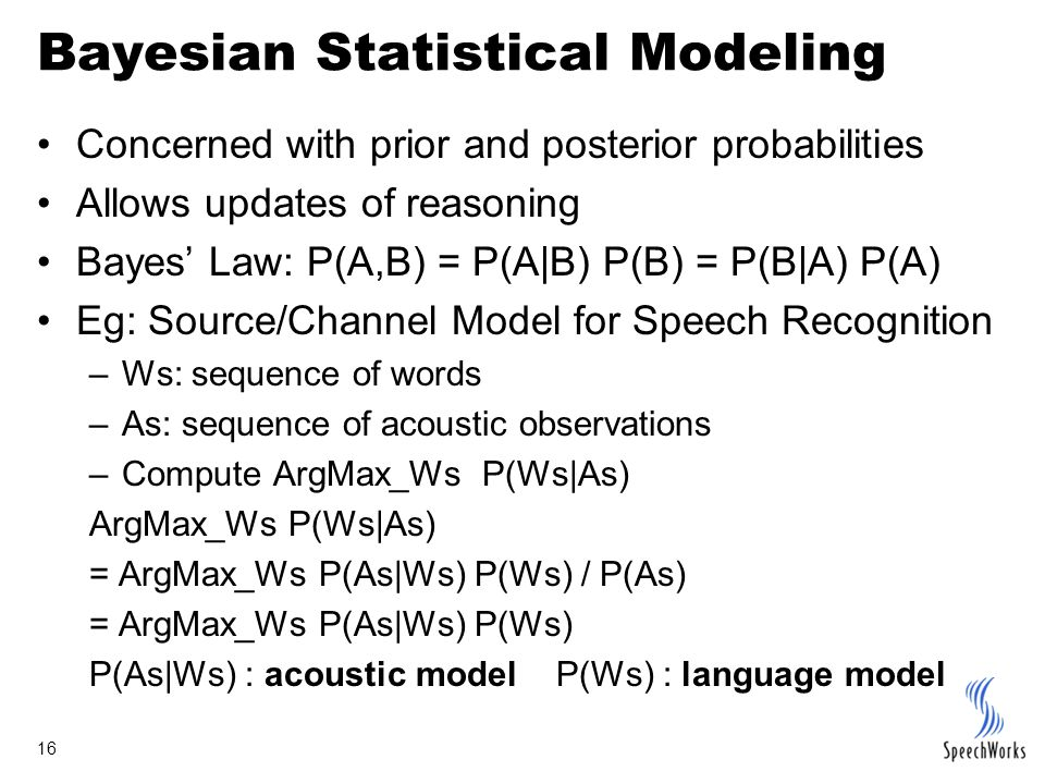 16 Bayesian Statistical Modeling Concerned with prior and posterior probabilities Allows updates of reasoning Bayes' Law: P(A,B) = P(A|B) P(B) = P(B|A) P(A) Eg: Source/Channel Model for Speech Recognition –Ws: sequence of words –As: sequence of acoustic observations –Compute ArgMax_Ws P(Ws|As) ArgMax_Ws P(Ws|As) = ArgMax_Ws P(As|Ws) P(Ws) / P(As) = ArgMax_Ws P(As|Ws) P(Ws) P(As|Ws) : acoustic model P(Ws) : language model