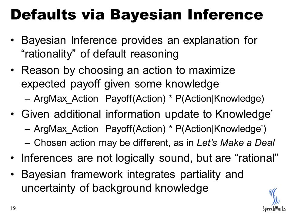 19 Defaults via Bayesian Inference Bayesian Inference provides an explanation for rationality of default reasoning Reason by choosing an action to maximize expected payoff given some knowledge –ArgMax_Action Payoff(Action) * P(Action|Knowledge) Given additional information update to Knowledge' –ArgMax_Action Payoff(Action) * P(Action|Knowledge') –Chosen action may be different, as in Let's Make a Deal Inferences are not logically sound, but are rational Bayesian framework integrates partiality and uncertainty of background knowledge