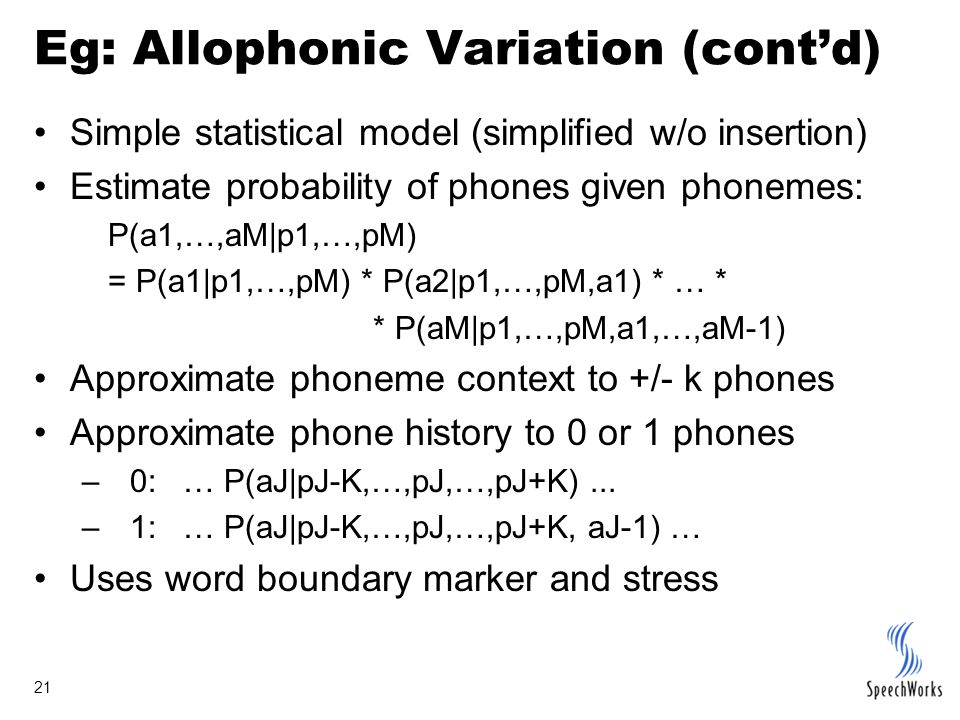 21 Eg: Allophonic Variation (cont'd) Simple statistical model (simplified w/o insertion) Estimate probability of phones given phonemes: P(a1,…,aM|p1,…