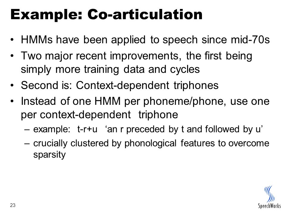 23 Example: Co-articulation HMMs have been applied to speech since mid-70s Two major recent improvements, the first being simply more training data and cycles Second is: Context-dependent triphones Instead of one HMM per phoneme/phone, use one per context-dependent triphone –example: t-r+u 'an r preceded by t and followed by u' –crucially clustered by phonological features to overcome sparsity