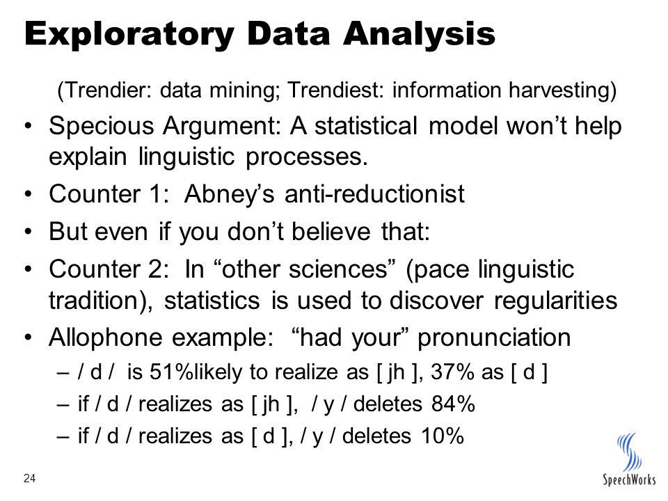 24 Exploratory Data Analysis (Trendier: data mining; Trendiest: information harvesting) Specious Argument: A statistical model won't help explain linguistic processes.
