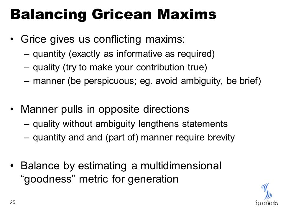 25 Balancing Gricean Maxims Grice gives us conflicting maxims: –quantity (exactly as informative as required) –quality (try to make your contribution
