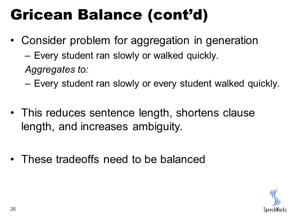 26 Gricean Balance (cont'd) Consider problem for aggregation in generation –Every student ran slowly or walked quickly.