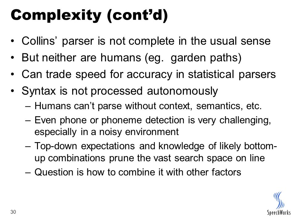 30 Complexity (cont'd) Collins' parser is not complete in the usual sense But neither are humans (eg.
