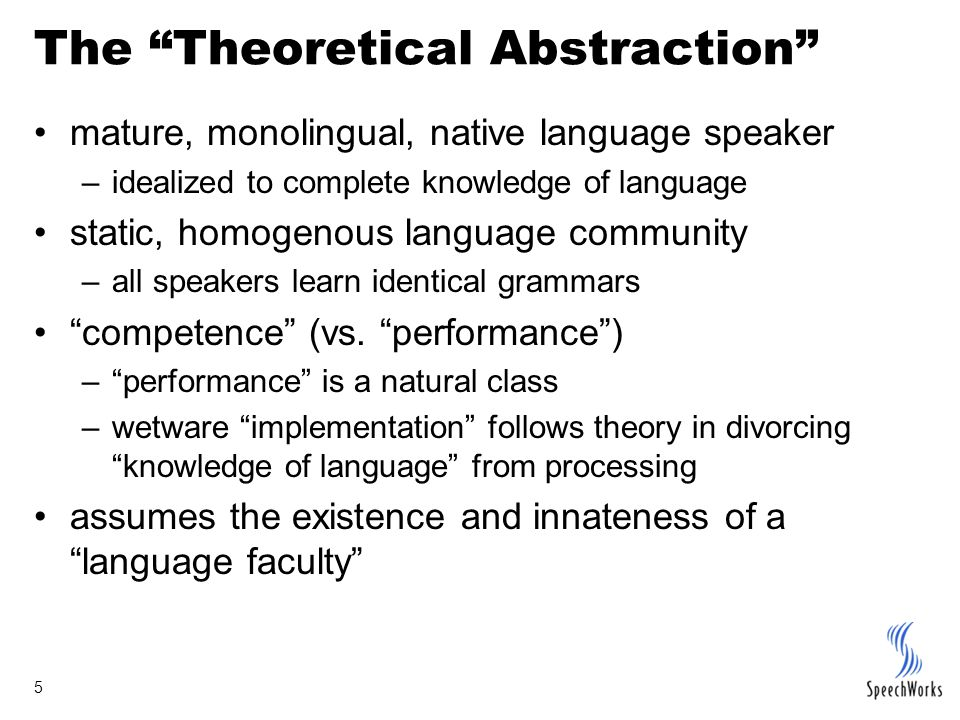 5 The Theoretical Abstraction mature, monolingual, native language speaker –idealized to complete knowledge of language static, homogenous language community –all speakers learn identical grammars competence (vs.