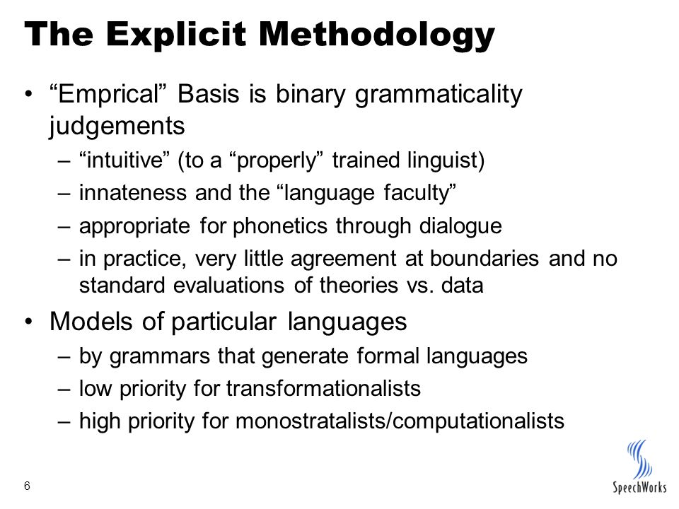 6 The Explicit Methodology Emprical Basis is binary grammaticality judgements – intuitive (to a properly trained linguist) –innateness and the language faculty –appropriate for phonetics through dialogue –in practice, very little agreement at boundaries and no standard evaluations of theories vs.