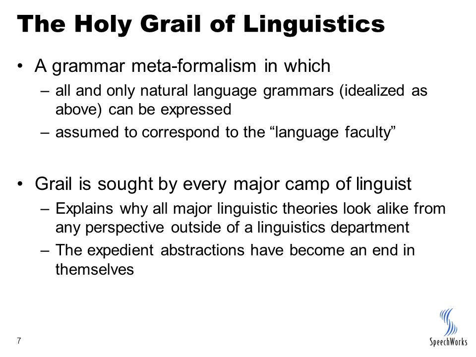 7 The Holy Grail of Linguistics A grammar meta-formalism in which –all and only natural language grammars (idealized as above) can be expressed –assumed to correspond to the language faculty Grail is sought by every major camp of linguist –Explains why all major linguistic theories look alike from any perspective outside of a linguistics department –The expedient abstractions have become an end in themselves