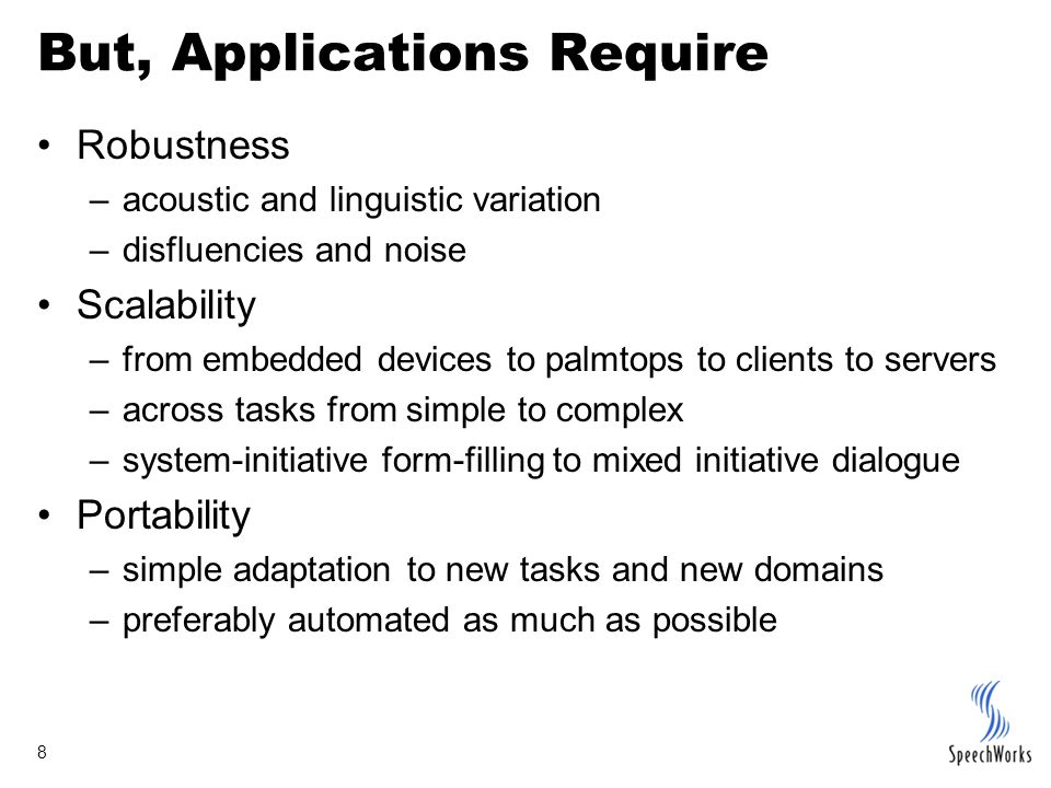 8 But, Applications Require Robustness –acoustic and linguistic variation –disfluencies and noise Scalability –from embedded devices to palmtops to cl