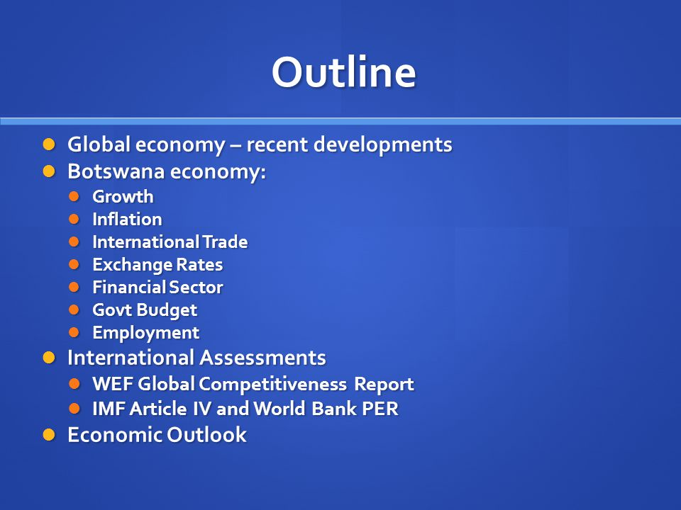 Outline Global economy – recent developments Global economy – recent developments Botswana economy: Botswana economy: Growth Growth Inflation Inflation International Trade International Trade Exchange Rates Exchange Rates Financial Sector Financial Sector Govt Budget Govt Budget Employment Employment International Assessments International Assessments WEF Global Competitiveness Report WEF Global Competitiveness Report IMF Article IV and World Bank PER IMF Article IV and World Bank PER Economic Outlook Economic Outlook