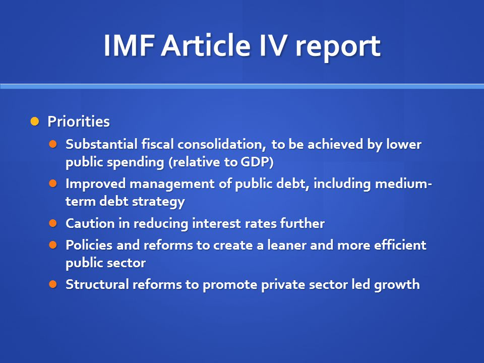 IMF Article IV report Priorities Priorities Substantial fiscal consolidation, to be achieved by lower public spending (relative to GDP) Substantial fiscal consolidation, to be achieved by lower public spending (relative to GDP) Improved management of public debt, including medium- term debt strategy Improved management of public debt, including medium- term debt strategy Caution in reducing interest rates further Caution in reducing interest rates further Policies and reforms to create a leaner and more efficient public sector Policies and reforms to create a leaner and more efficient public sector Structural reforms to promote private sector led growth Structural reforms to promote private sector led growth