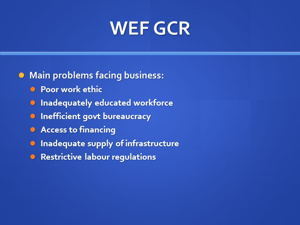 WEF GCR Main problems facing business: Main problems facing business: Poor work ethic Poor work ethic Inadequately educated workforce Inadequately educated workforce Inefficient govt bureaucracy Inefficient govt bureaucracy Access to financing Access to financing Inadequate supply of infrastructure Inadequate supply of infrastructure Restrictive labour regulations Restrictive labour regulations