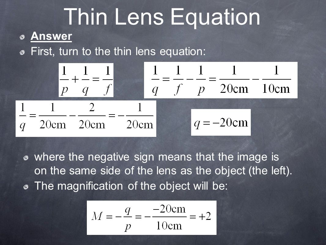 Thin Lens Equation Answer First, turn to the thin lens equation: where the negative sign means that the image is on the same side of the lens as the object (the left).