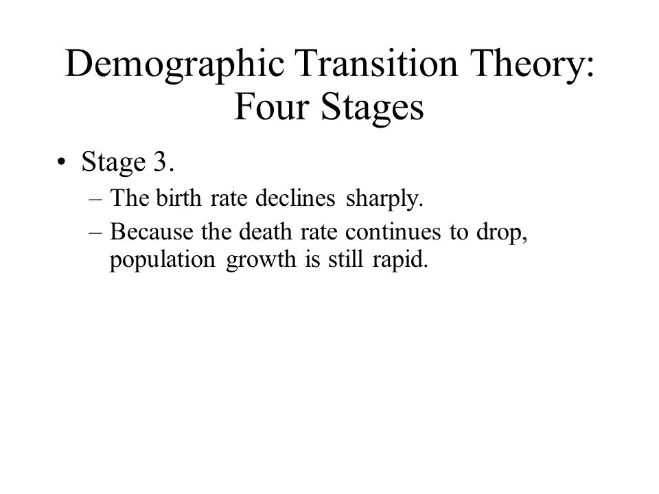 Demographic Transition Theory: Four Stages Stage 3. –The birth rate declines sharply. –Because the death rate continues to drop, population growth is
