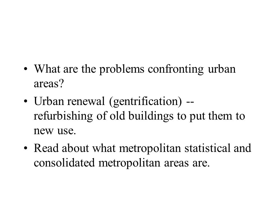 What are the problems confronting urban areas? Urban renewal (gentrification) -- refurbishing of old buildings to put them to new use. Read about what