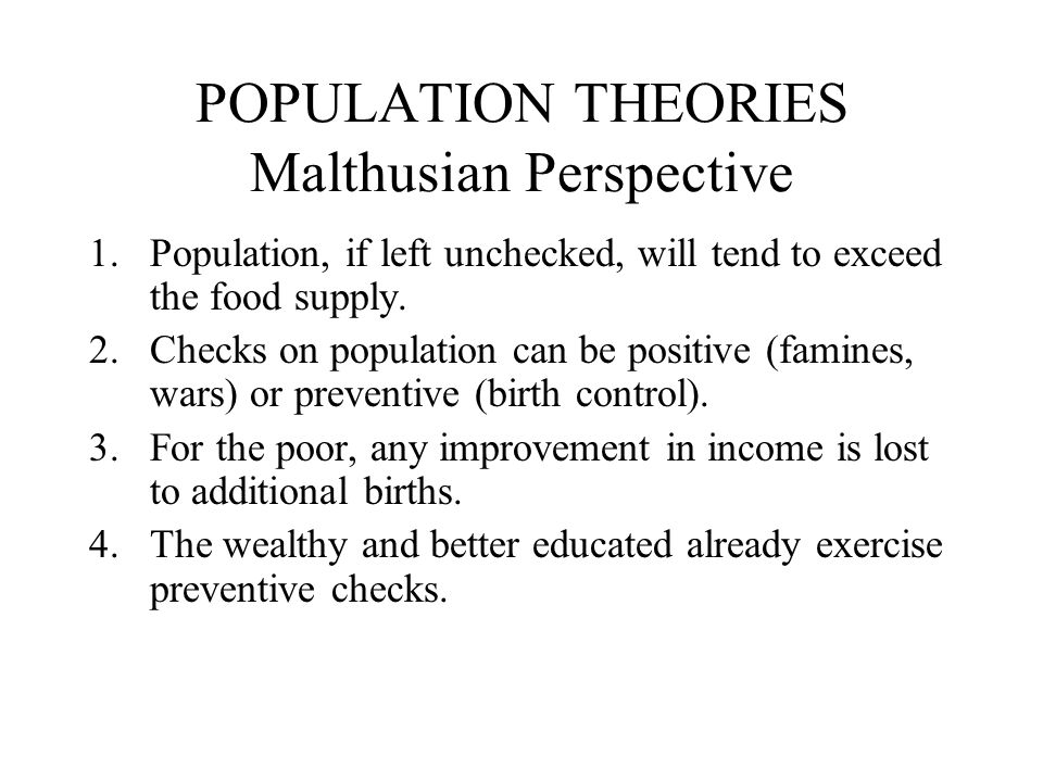 POPULATION THEORIES Malthusian Perspective 1.Population, if left unchecked, will tend to exceed the food supply. 2.Checks on population can be positiv