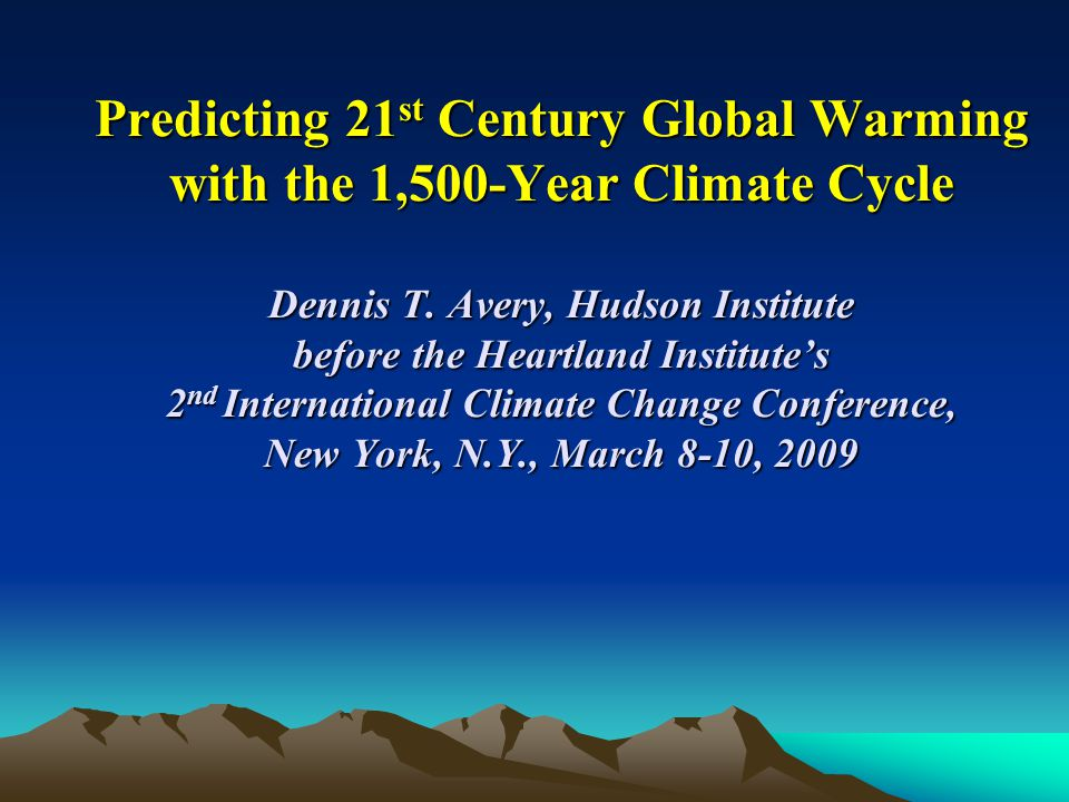 Predicting 21 st Century Global Warming with the 1,500-Year Climate Cycle Dennis T. Avery, Hudson Institute before the Heartland Institute's 2 nd Inte