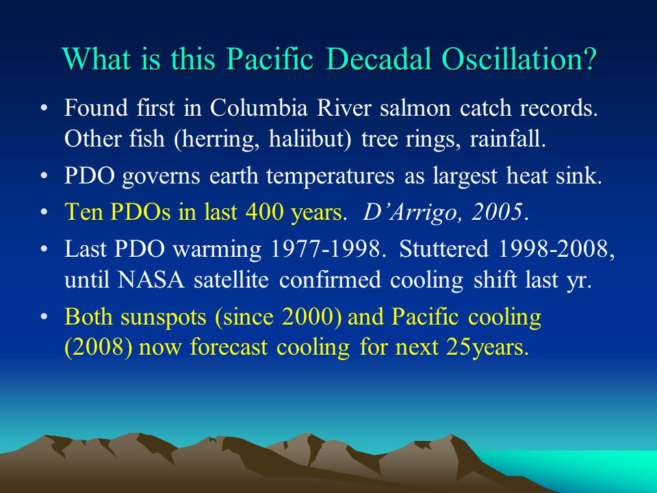 What is this Pacific Decadal Oscillation? Found first in Columbia River salmon catch records. Other fish (herring, haliibut) tree rings, rainfall. PDO