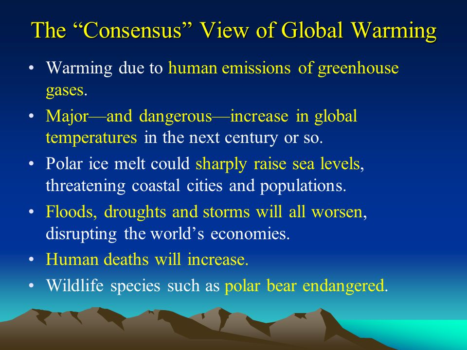 "The ""Consensus"" View of Global Warming Warming due to human emissions of greenhouse gases. Major—and dangerous—increase in global temperatures in the"