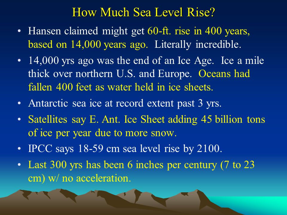 How Much Sea Level Rise? Hansen claimed might get 60-ft. rise in 400 years, based on 14,000 years ago. Literally incredible. 14,000 yrs ago was the en