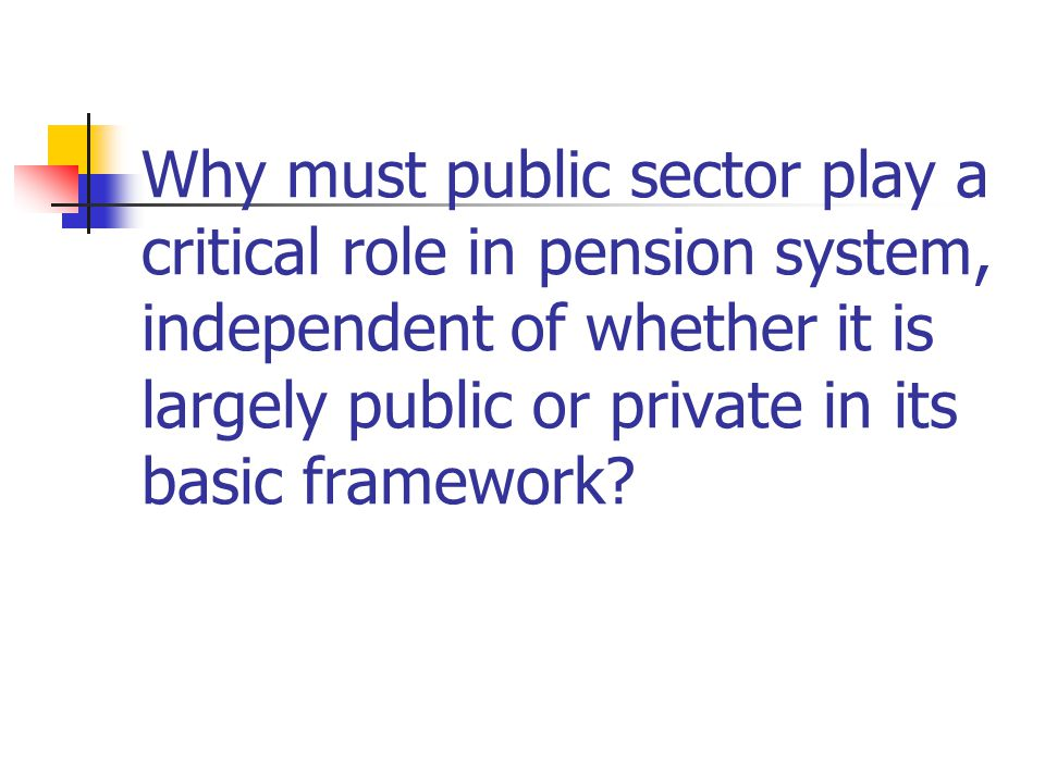 Why must public sector play a critical role in pension system, independent of whether it is largely public or private in its basic framework?