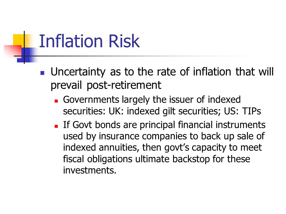 Inflation Risk Uncertainty as to the rate of inflation that will prevail post-retirement Governments largely the issuer of indexed securities: UK: ind