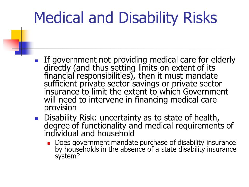 Medical and Disability Risks If government not providing medical care for elderly directly (and thus setting limits on extent of its financial responsibilities), then it must mandate sufficient private sector savings or private sector insurance to limit the extent to which Government will need to intervene in financing medical care provision Disability Risk: uncertainty as to state of health, degree of functionality and medical requirements of individual and household Does government mandate purchase of disability insurance by households in the absence of a state disability insurance system