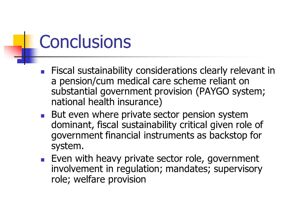 Conclusions Fiscal sustainability considerations clearly relevant in a pension/cum medical care scheme reliant on substantial government provision (PA