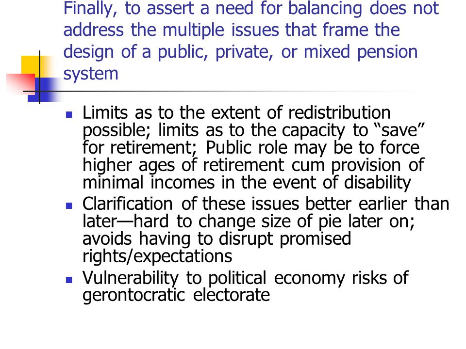 Finally, to assert a need for balancing does not address the multiple issues that frame the design of a public, private, or mixed pension system Limits as to the extent of redistribution possible; limits as to the capacity to save for retirement; Public role may be to force higher ages of retirement cum provision of minimal incomes in the event of disability Clarification of these issues better earlier than later—hard to change size of pie later on; avoids having to disrupt promised rights/expectations Vulnerability to political economy risks of gerontocratic electorate
