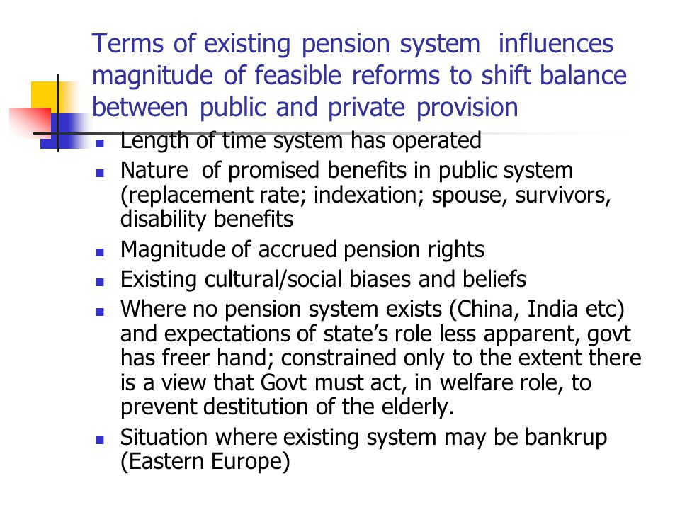 Terms of existing pension system influences magnitude of feasible reforms to shift balance between public and private provision Length of time system