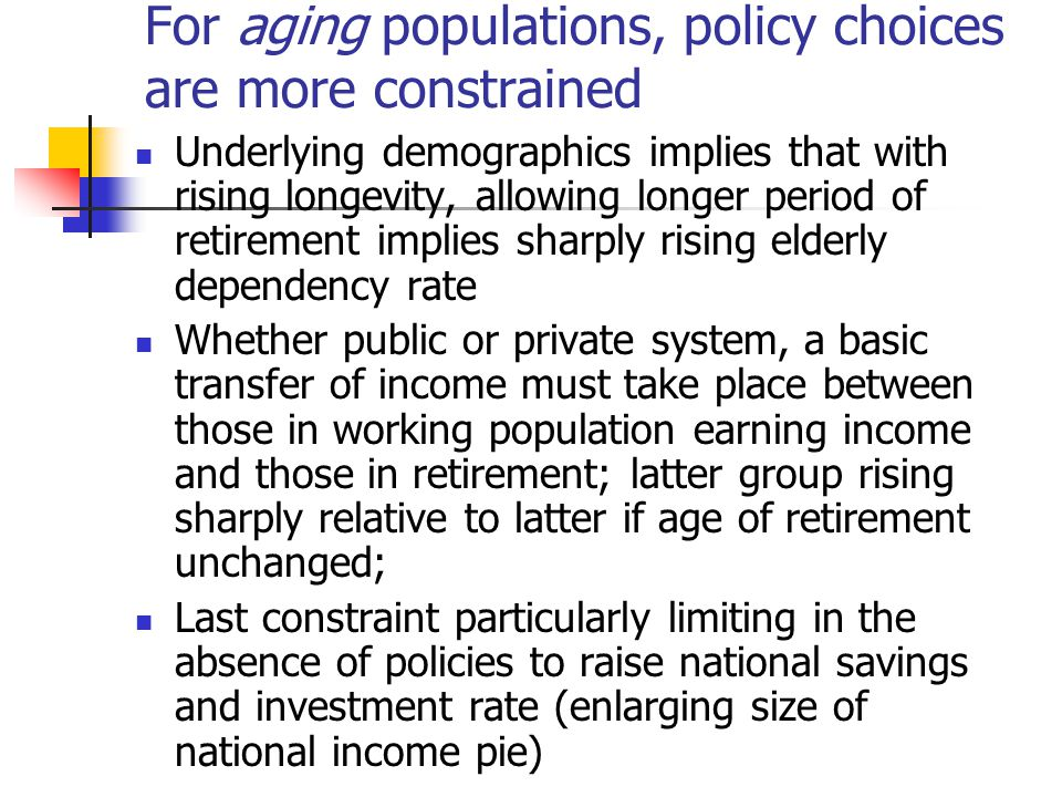 For aging populations, policy choices are more constrained Underlying demographics implies that with rising longevity, allowing longer period of retirement implies sharply rising elderly dependency rate Whether public or private system, a basic transfer of income must take place between those in working population earning income and those in retirement; latter group rising sharply relative to latter if age of retirement unchanged; Last constraint particularly limiting in the absence of policies to raise national savings and investment rate (enlarging size of national income pie)