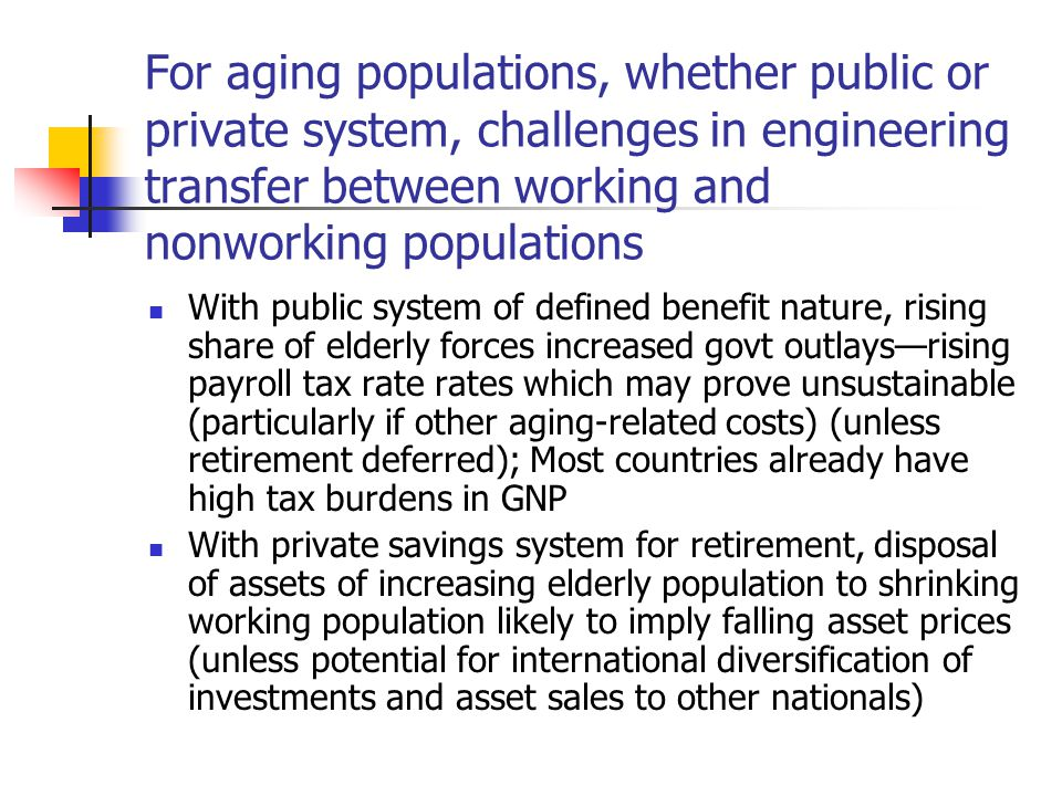 For aging populations, whether public or private system, challenges in engineering transfer between working and nonworking populations With public system of defined benefit nature, rising share of elderly forces increased govt outlays—rising payroll tax rate rates which may prove unsustainable (particularly if other aging-related costs) (unless retirement deferred); Most countries already have high tax burdens in GNP With private savings system for retirement, disposal of assets of increasing elderly population to shrinking working population likely to imply falling asset prices (unless potential for international diversification of investments and asset sales to other nationals)