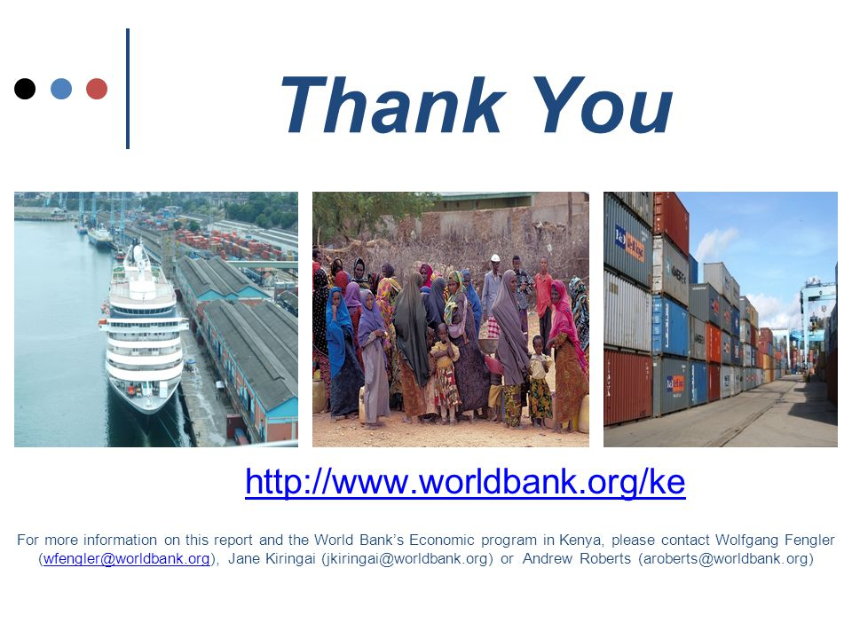 Thank You http://www.worldbank.org/ke For more information on this report and the World Bank's Economic program in Kenya, please contact Wolfgang Fengler (wfengler@worldbank.org), Jane Kiringai (jkiringai@worldbank.org) or Andrew Roberts (aroberts@worldbank.org)wfengler@worldbank.org