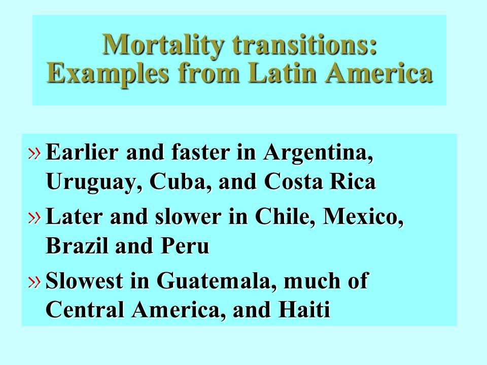 Mortality transitions: Examples from Latin America » Earlier and faster in Argentina, Uruguay, Cuba, and Costa Rica » Later and slower in Chile, Mexic