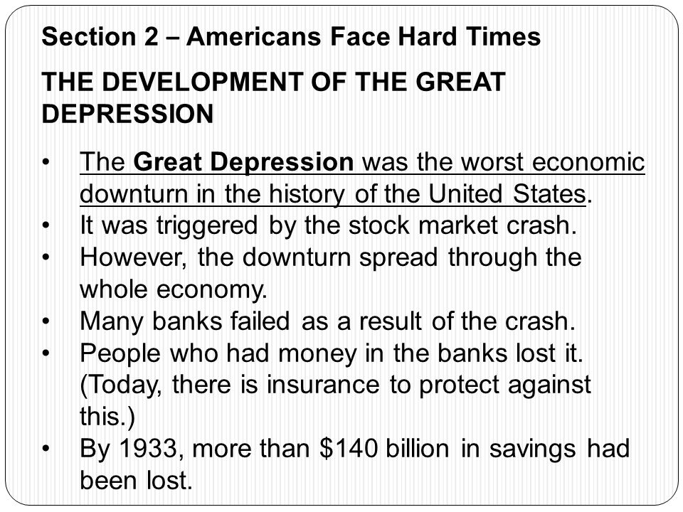 Section 2 – Americans Face Hard Times THE DEVELOPMENT OF THE GREAT DEPRESSION The Great Depression was the worst economic downturn in the history of t
