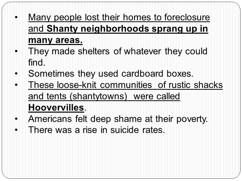 Many people lost their homes to foreclosure and Shanty neighborhoods sprang up in many areas. They made shelters of whatever they could find. Sometime
