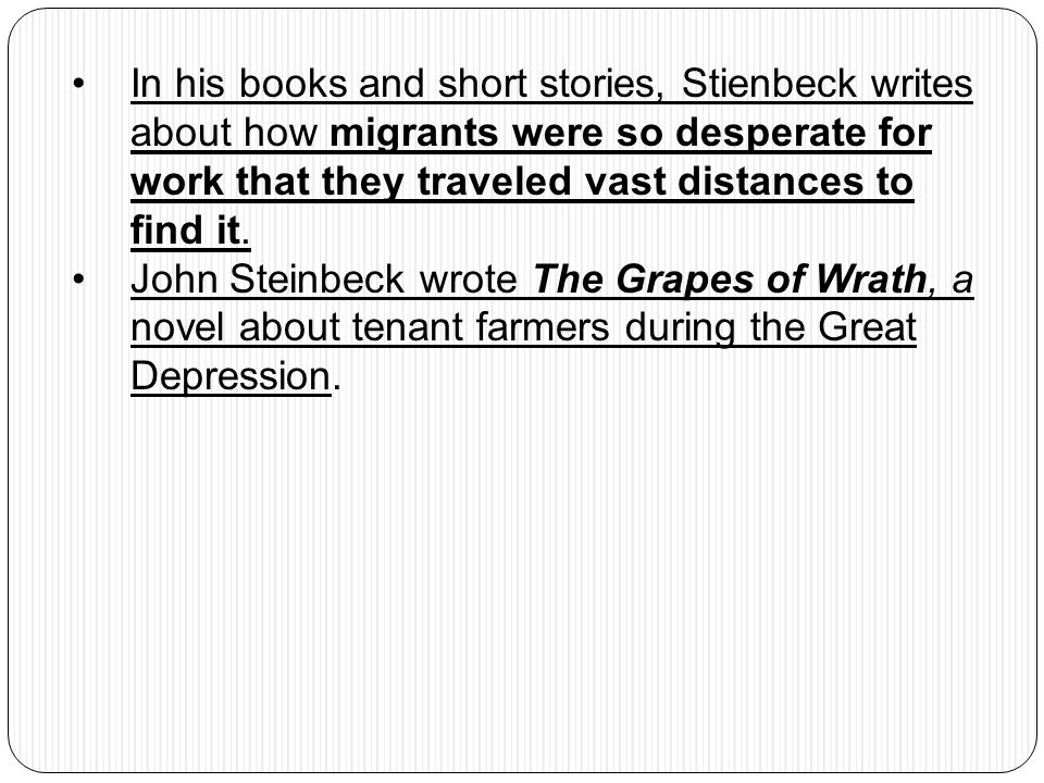 In his books and short stories, Stienbeck writes about how migrants were so desperate for work that they traveled vast distances to find it. John Stei