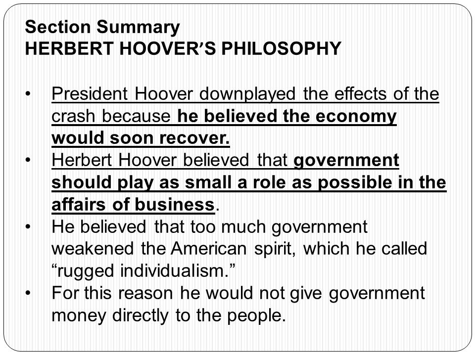 Section Summary HERBERT HOOVER ' S PHILOSOPHY President Hoover downplayed the effects of the crash because he believed the economy would soon recover.