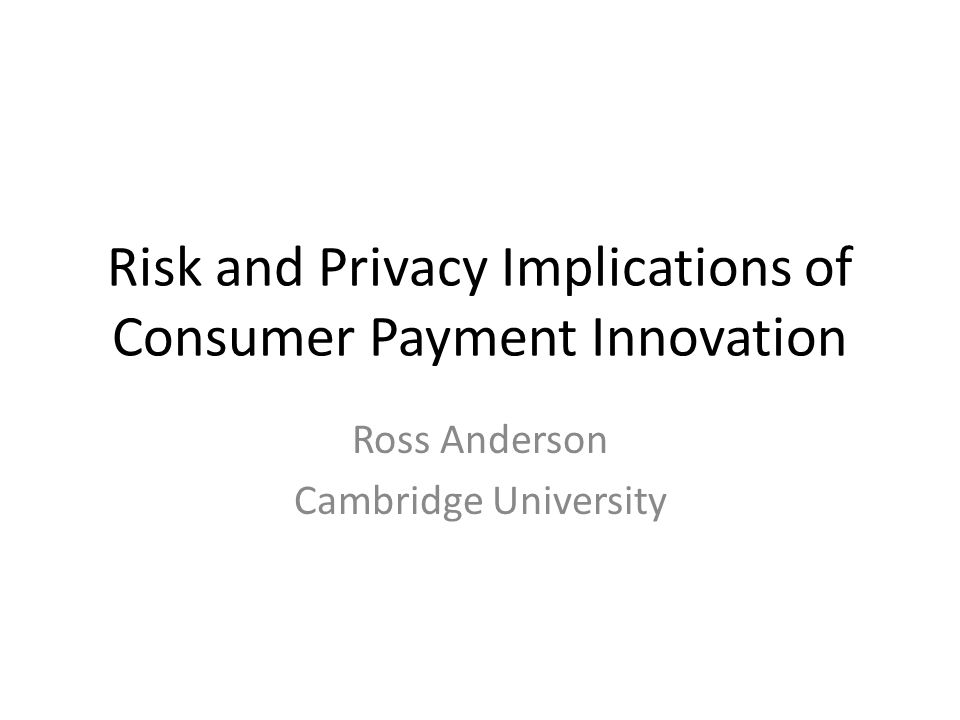 Risk and Privacy Implications of Consumer Payment Innovation Ross Anderson Cambridge University