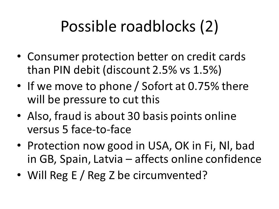 Possible roadblocks (2) Consumer protection better on credit cards than PIN debit (discount 2.5% vs 1.5%) If we move to phone / Sofort at 0.75% there