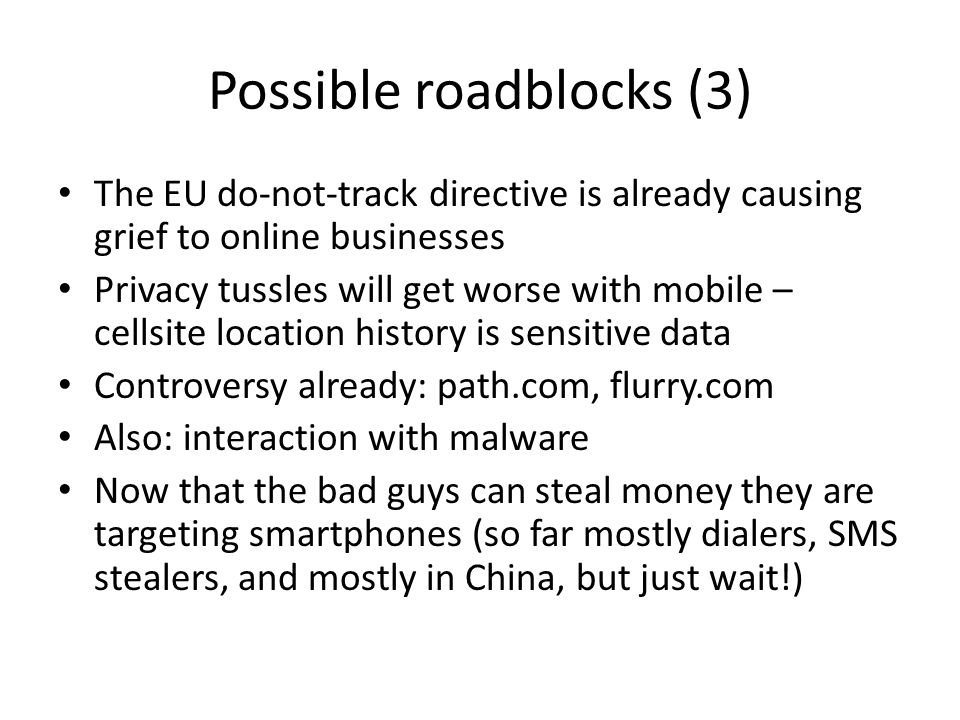 Possible roadblocks (3) The EU do-not-track directive is already causing grief to online businesses Privacy tussles will get worse with mobile – cellsite location history is sensitive data Controversy already: path.com, flurry.com Also: interaction with malware Now that the bad guys can steal money they are targeting smartphones (so far mostly dialers, SMS stealers, and mostly in China, but just wait!)