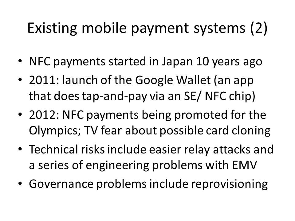 Existing mobile payment systems (2) NFC payments started in Japan 10 years ago 2011: launch of the Google Wallet (an app that does tap-and-pay via an SE/ NFC chip) 2012: NFC payments being promoted for the Olympics; TV fear about possible card cloning Technical risks include easier relay attacks and a series of engineering problems with EMV Governance problems include reprovisioning