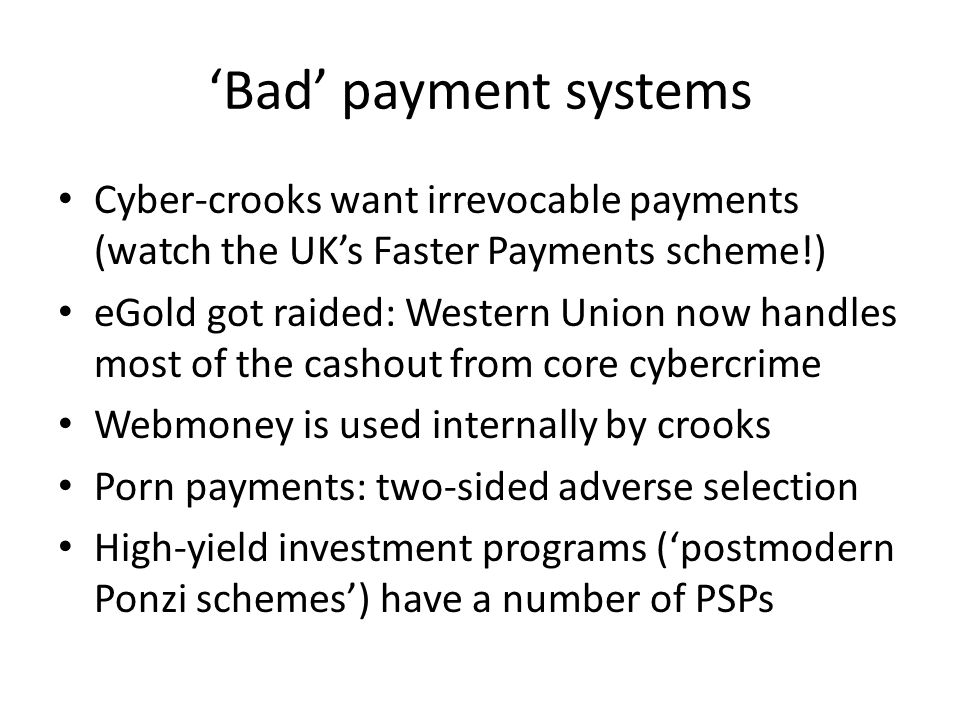 'Bad' payment systems Cyber-crooks want irrevocable payments (watch the UK's Faster Payments scheme!) eGold got raided: Western Union now handles most
