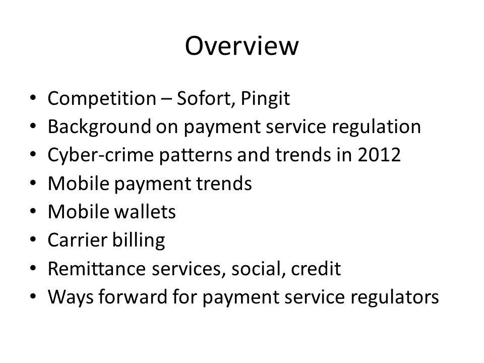 Overview Competition – Sofort, Pingit Background on payment service regulation Cyber-crime patterns and trends in 2012 Mobile payment trends Mobile wallets Carrier billing Remittance services, social, credit Ways forward for payment service regulators