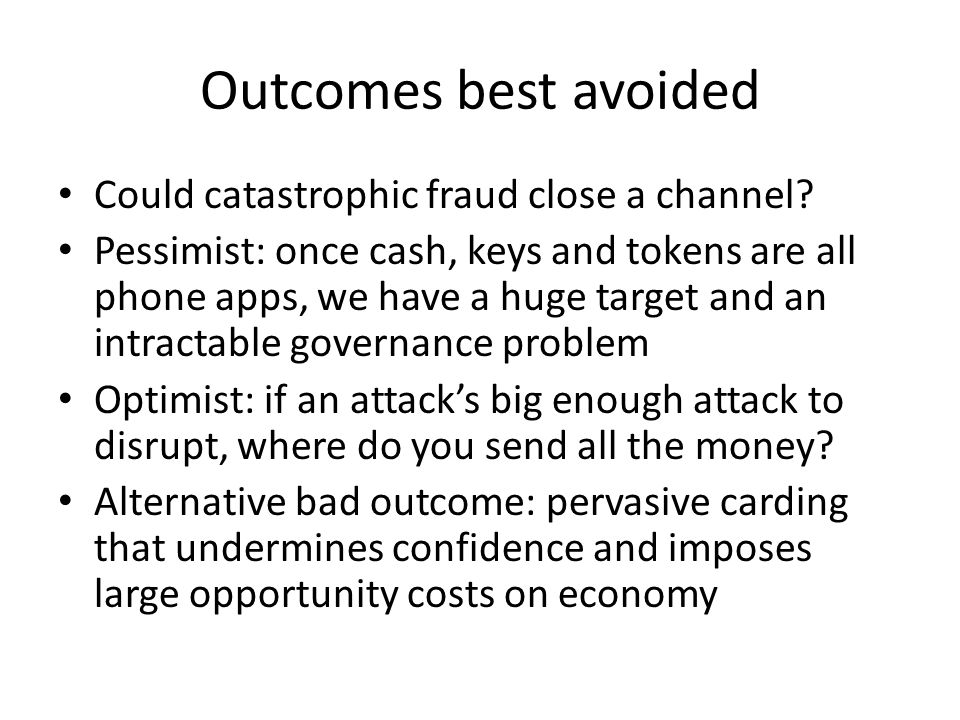 Outcomes best avoided Could catastrophic fraud close a channel? Pessimist: once cash, keys and tokens are all phone apps, we have a huge target and an