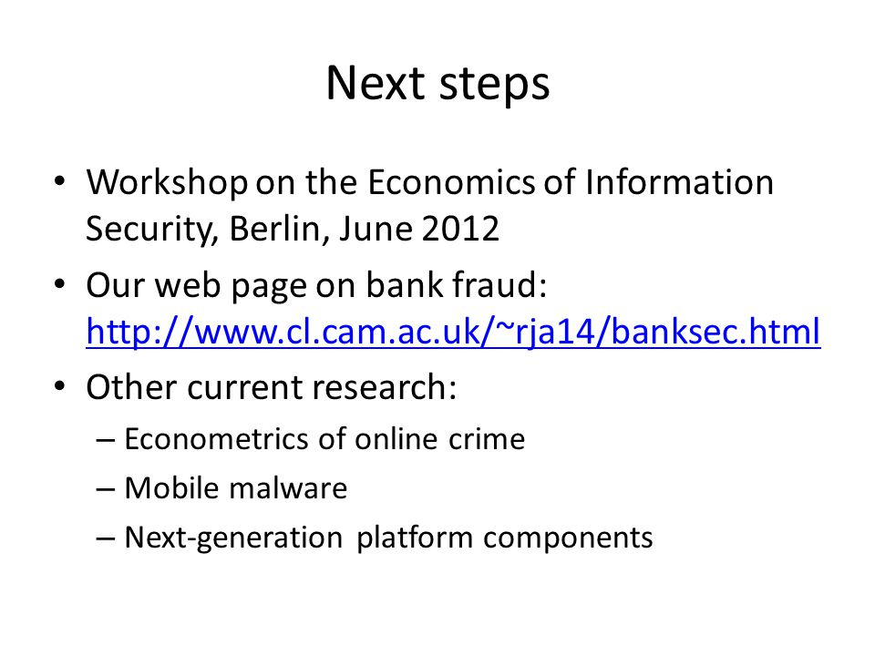 Next steps Workshop on the Economics of Information Security, Berlin, June 2012 Our web page on bank fraud: http://www.cl.cam.ac.uk/~rja14/banksec.html http://www.cl.cam.ac.uk/~rja14/banksec.html Other current research: – Econometrics of online crime – Mobile malware – Next-generation platform components