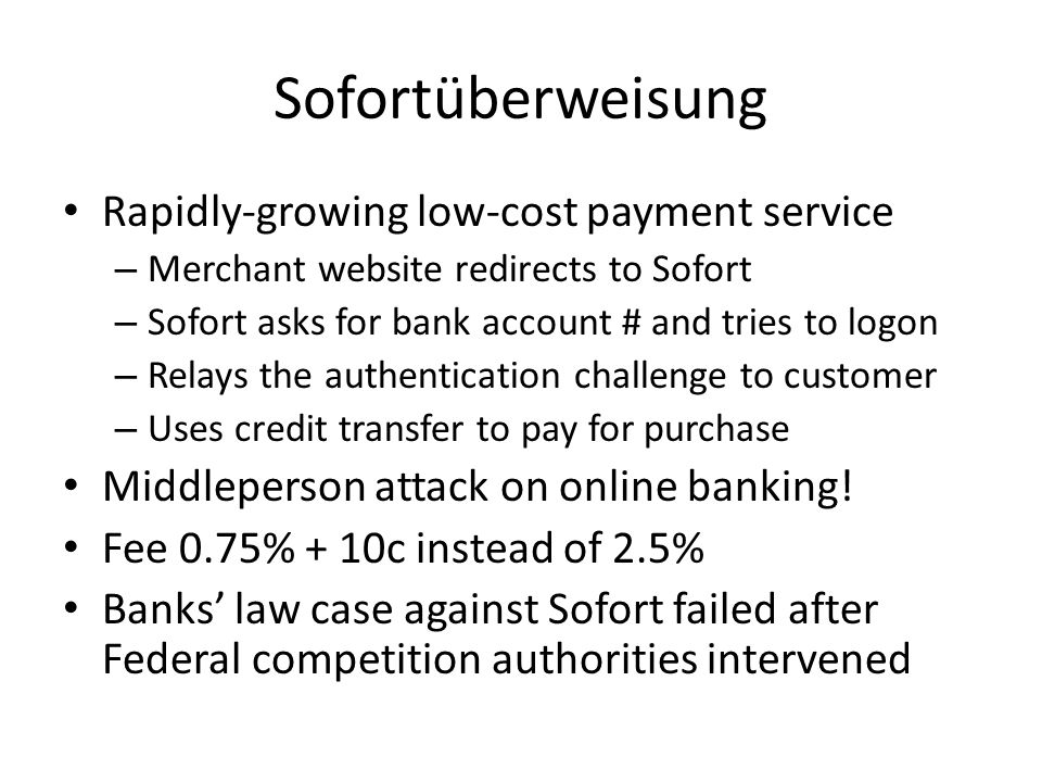 Sofortüberweisung Rapidly-growing low-cost payment service – Merchant website redirects to Sofort – Sofort asks for bank account # and tries to logon – Relays the authentication challenge to customer – Uses credit transfer to pay for purchase Middleperson attack on online banking.