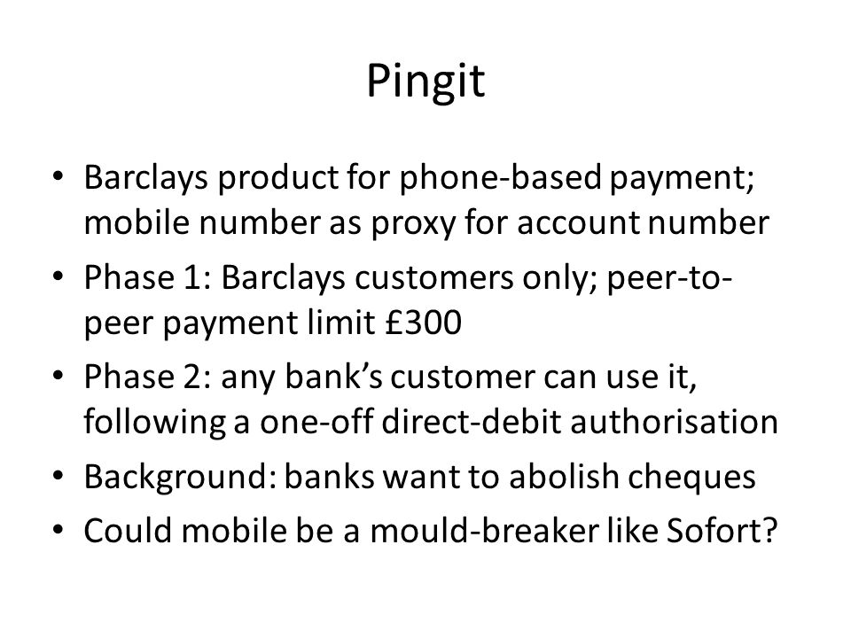 Pingit Barclays product for phone-based payment; mobile number as proxy for account number Phase 1: Barclays customers only; peer-to- peer payment limit £300 Phase 2: any bank's customer can use it, following a one-off direct-debit authorisation Background: banks want to abolish cheques Could mobile be a mould-breaker like Sofort