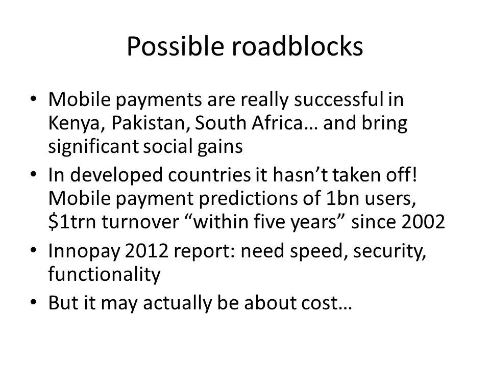 Possible roadblocks Mobile payments are really successful in Kenya, Pakistan, South Africa… and bring significant social gains In developed countries it hasn't taken off.