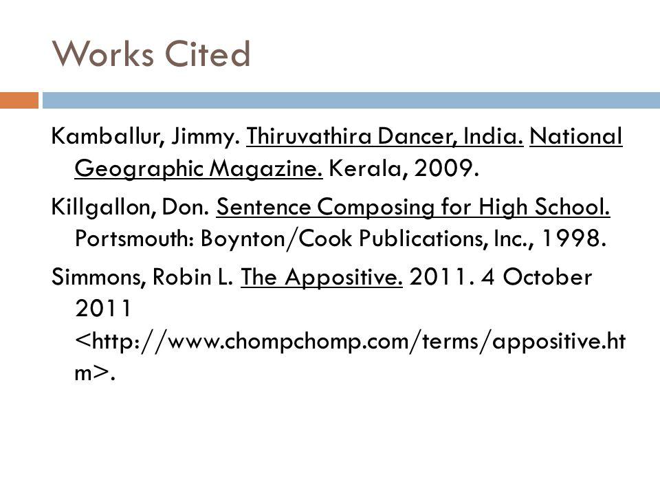 Works Cited Kamballur, Jimmy. Thiruvathira Dancer, India. National Geographic Magazine. Kerala, 2009. Killgallon, Don. Sentence Composing for High Sch